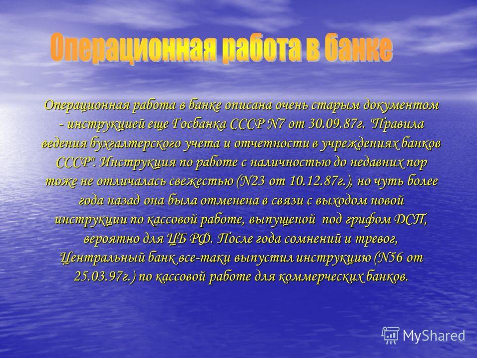 Операционная работа в банке описана очень старым документом - инструкцией еще Госбанка СССР N7 от 30.09.87г.