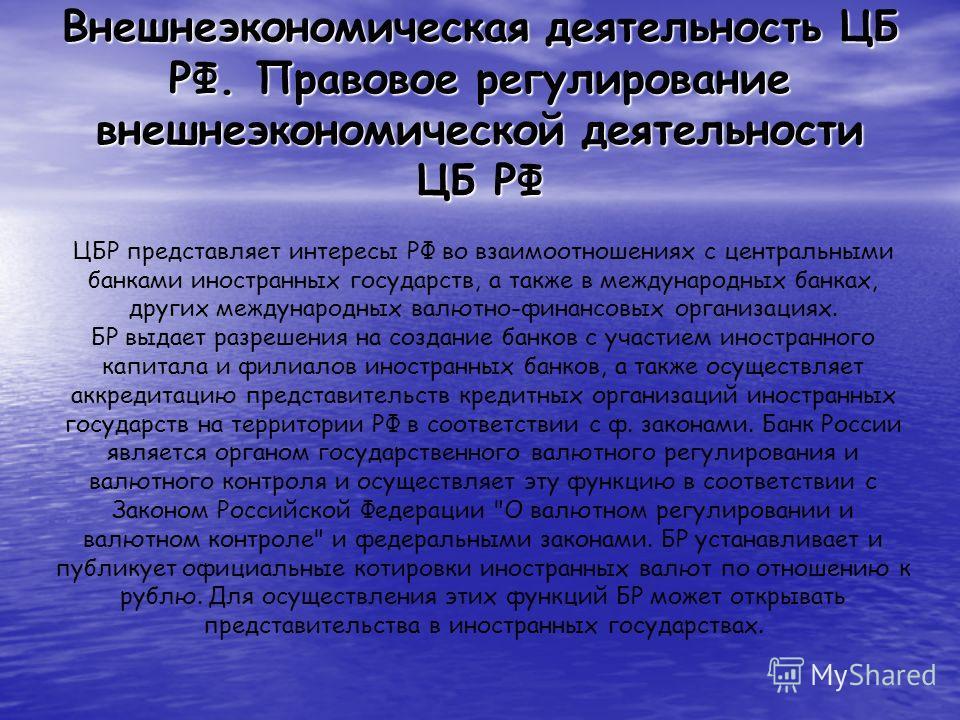 Внешнеэкономическая деятельность ЦБ РФ. Правовое регулирование внешнеэкономической деятельности ЦБ РФ ЦБР представляет интересы РФ во взаимоотношениях с центральными банками иностранных государств, а также в международных банках, других международных