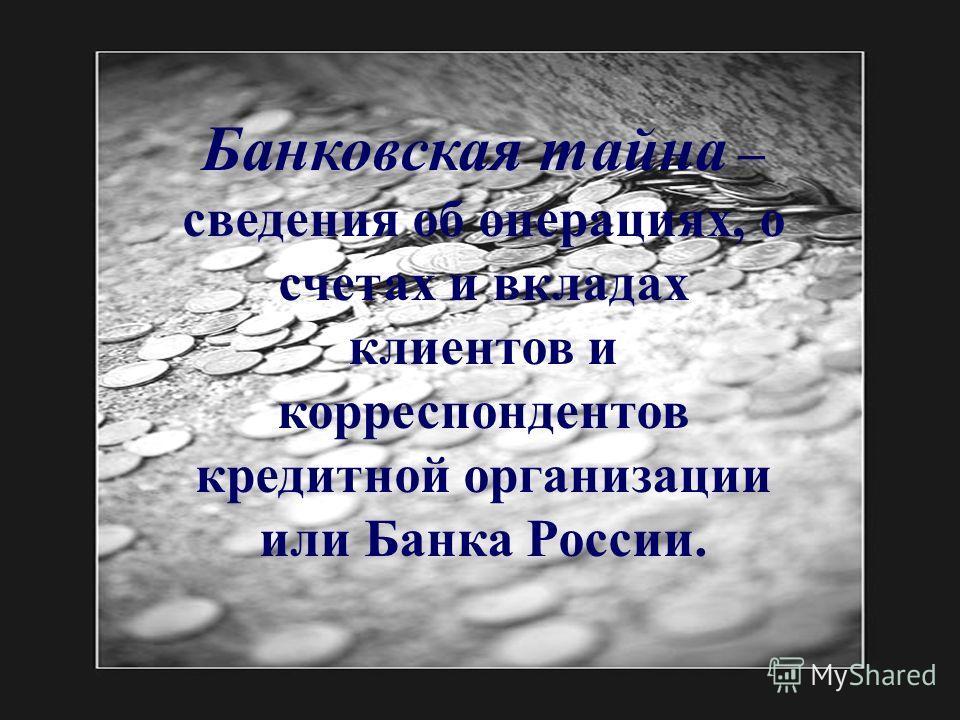 Банковская тайна – сведения об операциях, о счетах и вкладах клиентов и корреспондентов кредитной организации или Банка России.
