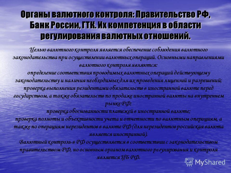 Органы валютного контроля: Правительство РФ, Банк России, ГТК. Их компетенция в области регулирования валютных отношений. Целью валютного контроля является обеспечение соблюдения валютного законодательства при осуществлении валютных операций. Основны