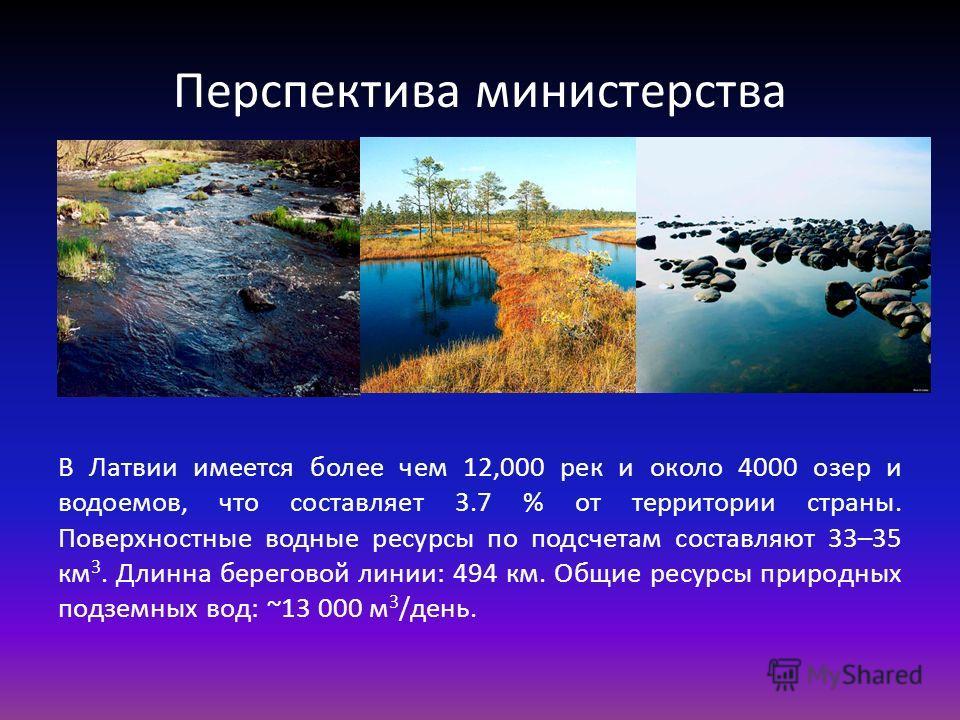 Перспектива министерства В Латвии имеется более чем 12,000 рек и около 4000 озер и водоемов, что составляет 3.7 % от территории страны. Поверхностные водные ресурсы по подсчетам составляют 33–35 км 3. Длинна береговой линии: 494 км. Общие ресурсы при