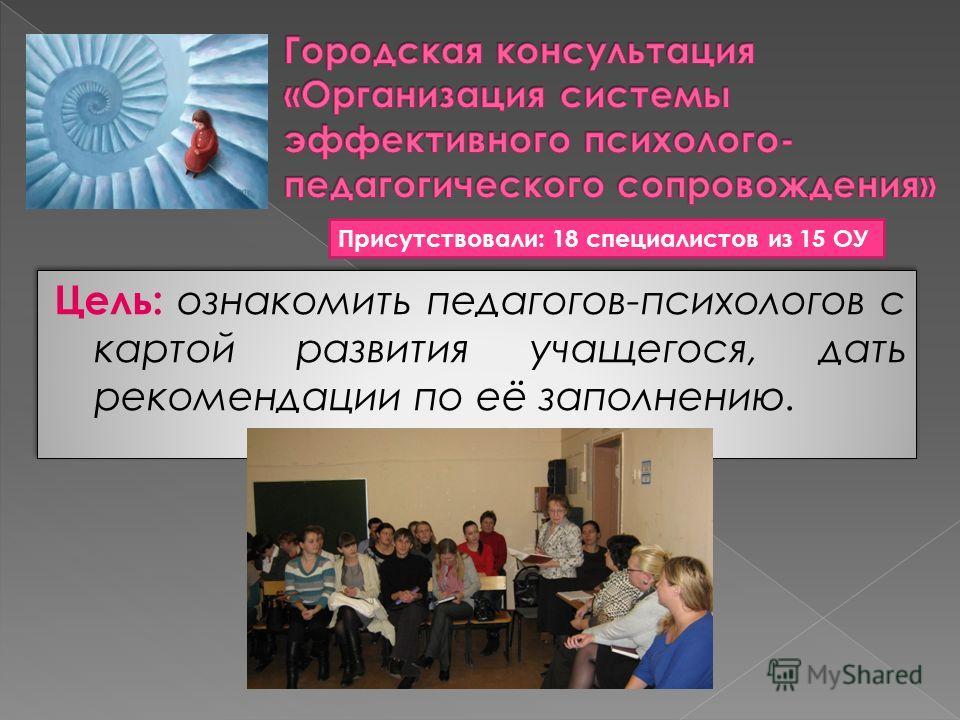 Цель: ознакомить педагогов-психологов с картой развития учащегося, дать рекомендации по её заполнению. Присутствовали: 18 специалистов из 15 ОУ
