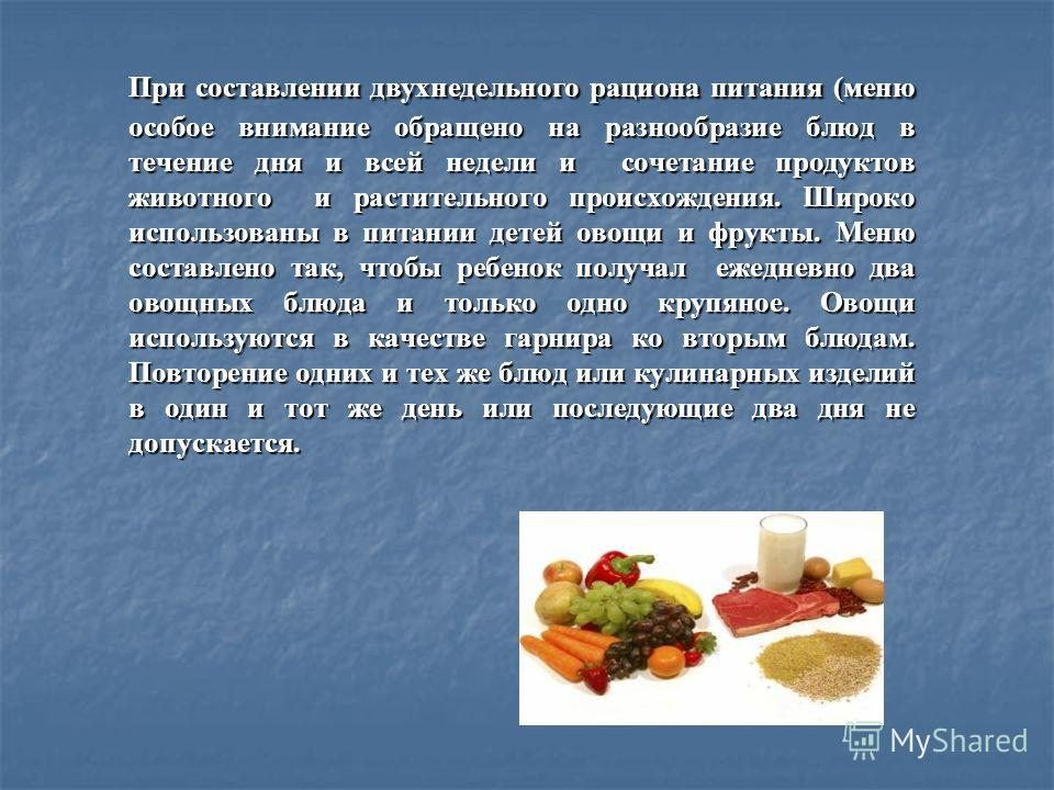 При составлении двухнедельного рациона питания (меню особое внимание обращено на разнообразие блюд в течение дня и всей недели и сочетание продуктов животного и растительного происхождения. Широко использованы в питании детей овощи и фрукты. Меню сос