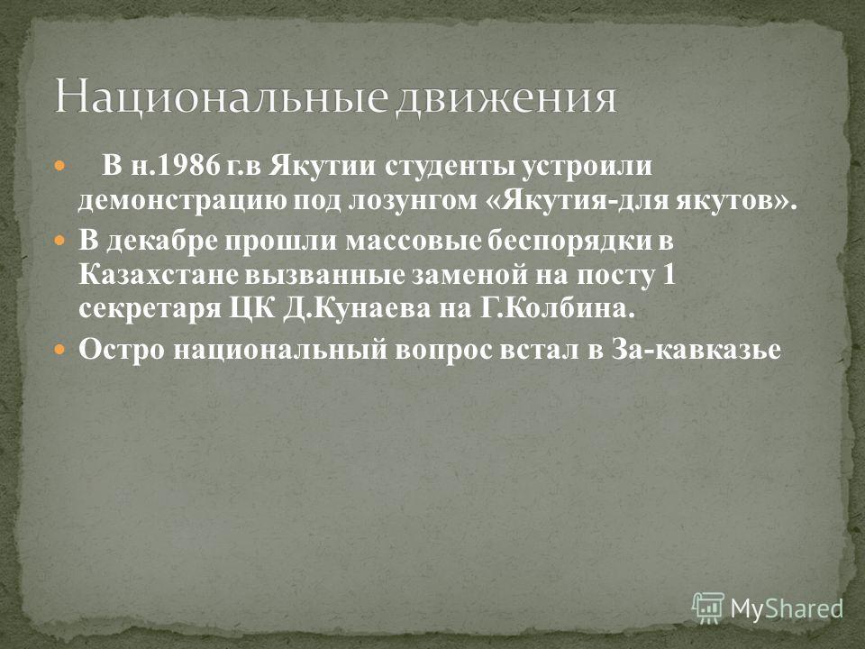 В н.1986 г.в Якутии студенты устроили демонстрацию под лозунгом «Якутия-для якутов». В декабре прошли массовые беспорядки в Казахстане вызванные заменой на посту 1 секретаря ЦК Д.Кунаева на Г.Колбина. Остро национальный вопрос встал в За-кавказье