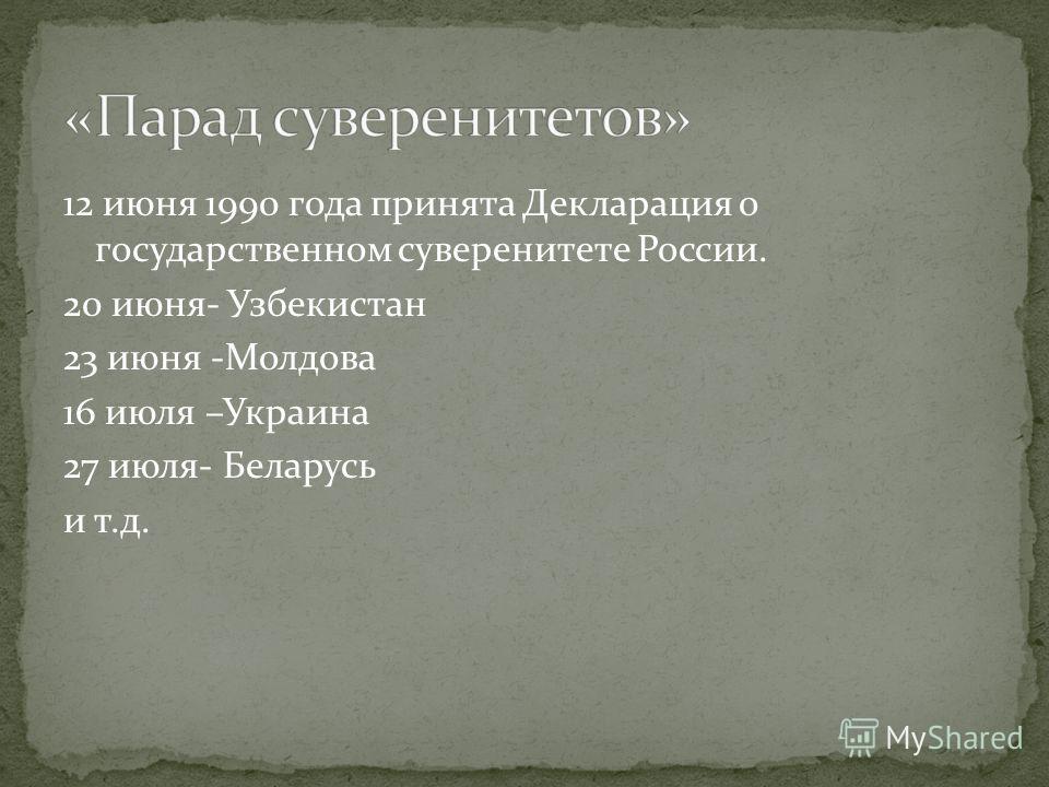 12 июня 1990 года принята Декларация о государственном суверенитете России. 20 июня- Узбекистан 23 июня -Молдова 16 июля –Украина 27 июля- Беларусь и т.д.