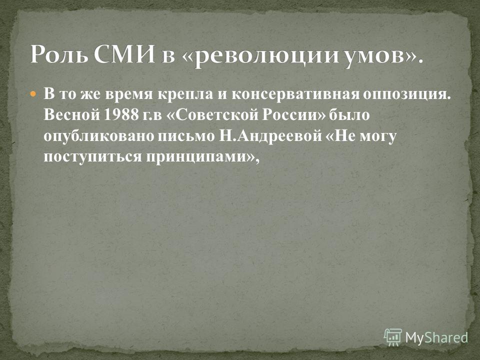 В то же время крепла и консервативная оппозиция. Весной 1988 г.в «Советской России» было опубликовано письмо Н.Андреевой «Не могу поступиться принципами»,