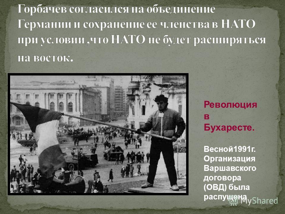 Революция в Бухаресте. Весной1991г. Организация Варшавского договора (ОВД) была распущена