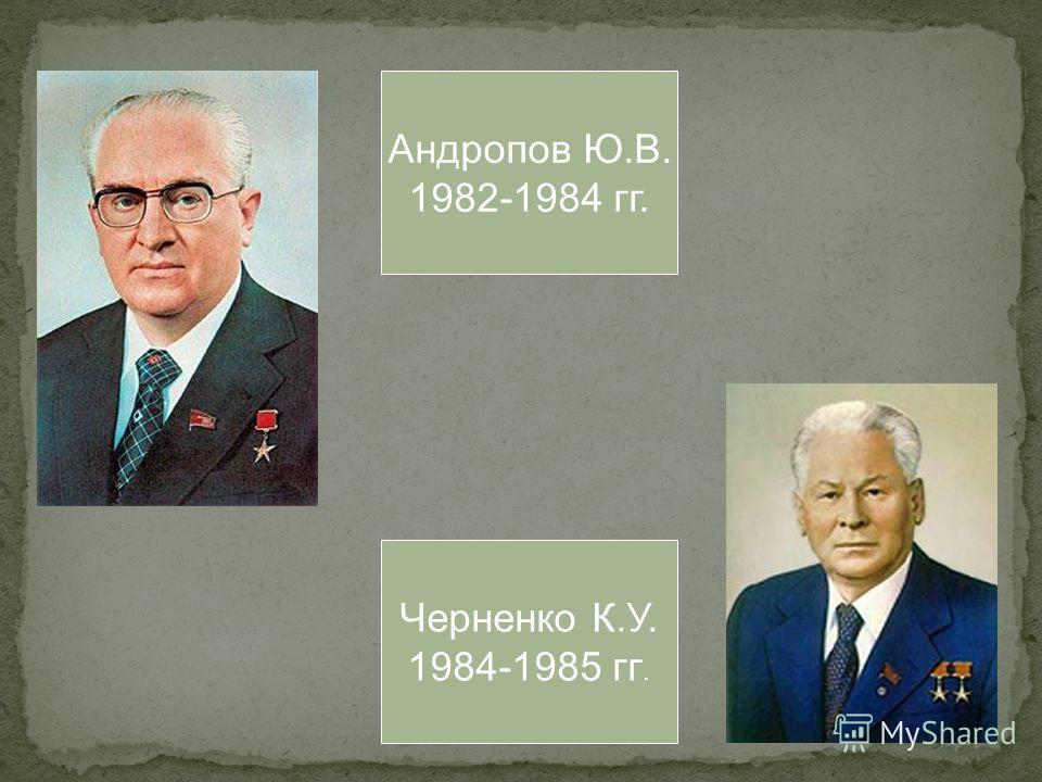 Андропов Ю.В. 1982-1984 гг. Черненко К.У. 1984-1985 гг.