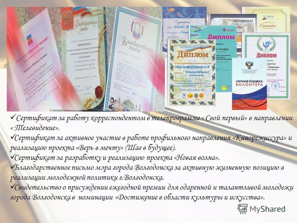 Сертификат за работу корреспондентом в телепрограмме « Свой первый» в направлении « Телевидение». Сертификат за активное участие в работе профильного направления «Кинорежиссура» и реализацию проекта «Верь в мечту» (Шаг в будущее). Сертификат за разра