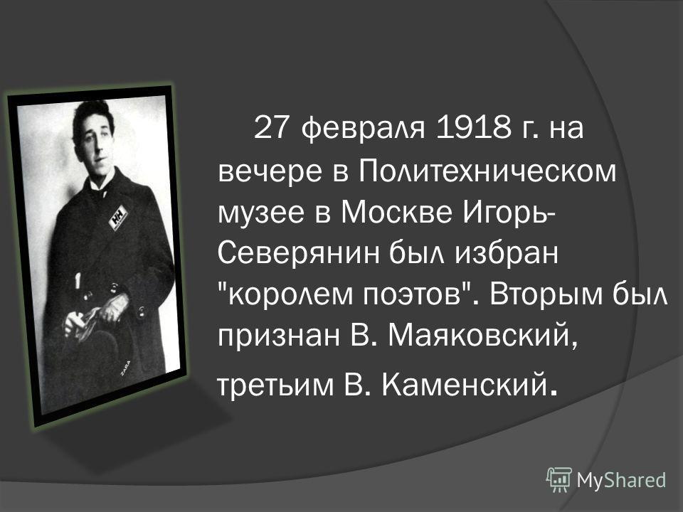 27 февраля 1918 г. на вечере в Политехническом музее в Москве Игорь- Северянин был избран королем поэтов. Вторым был признан В. Маяковский, третьим В. Каменский.