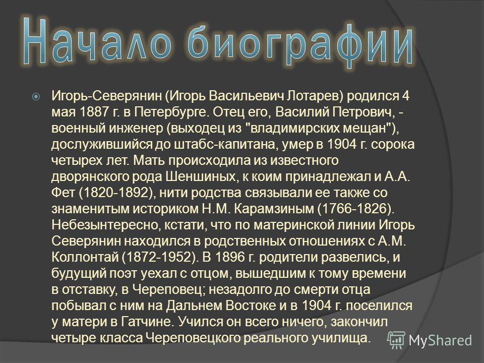 Игорь-Северянин (Игорь Васильевич Лотарев) родился 4 мая 1887 г. в Петербурге. Отец его, Василий Петрович, - военный инженер (выходец из