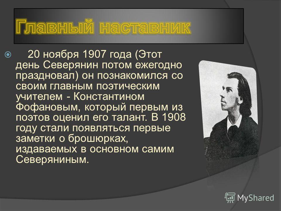 20 ноября 1907 года (Этот день Северянин потом ежегодно праздновал) он познакомился со своим главным поэтическим учителем - Константином Фофановым, который первым из поэтов оценил его талант. В 1908 году стали появляться первые заметки о брошюрках, и
