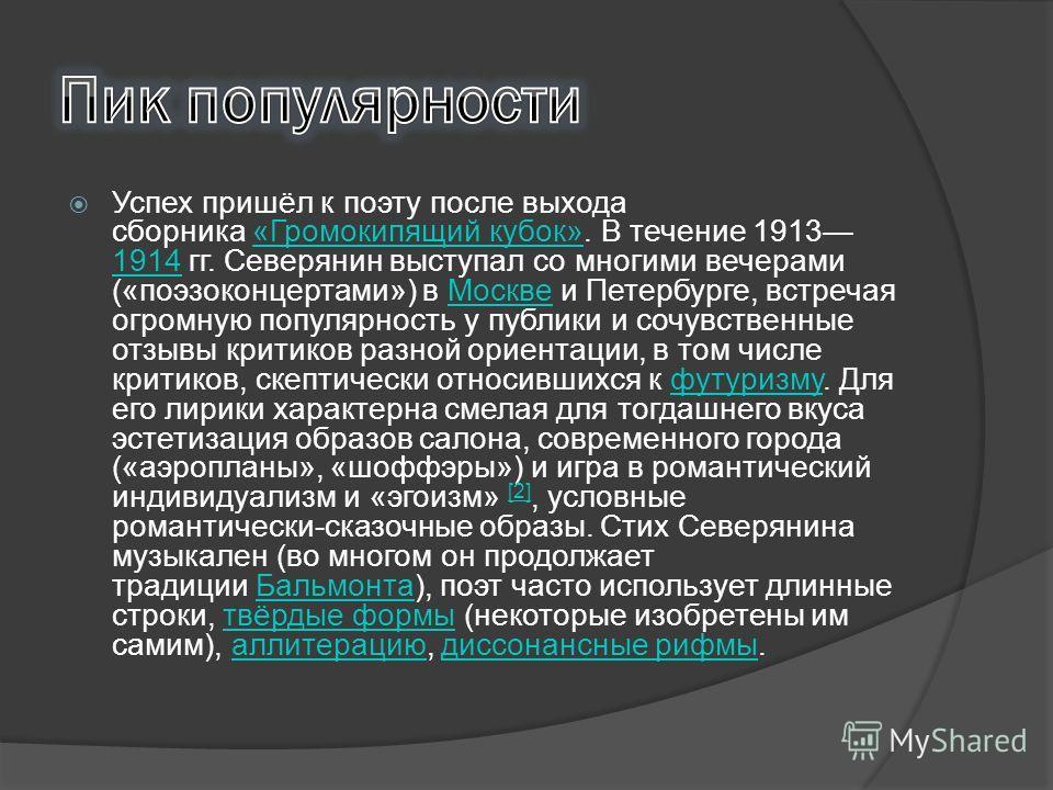 Успех пришёл к поэту после выхода сборника «Громокипящий кубок». В течение 1913 1914 гг. Северянин выступал со многими вечерами («поэзоконцертами») в Москве и Петербурге, встречая огромную популярность у публики и сочувственные отзывы критиков разной