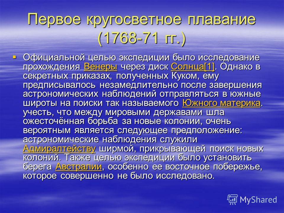 Первое кругосветное плавание (1768-71 гг.) Официальной целью экспедиции было исследование прохождения Венеры через диск Солнца[1]. Однако в секретных приказах, полученных Куком, ему предписывалось незамедлительно после завершения астрономических набл