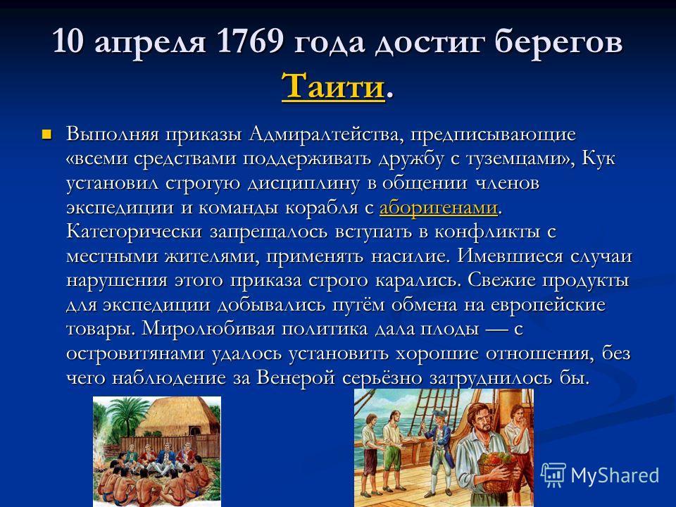 10 апреля 1769 года достиг берегов Таити. Таити Выполняя приказы Адмиралтейства, предписывающие «всеми средствами поддерживать дружбу с туземцами», Кук установил строгую дисциплину в общении членов экспедиции и команды корабля с аборигенами. Категори