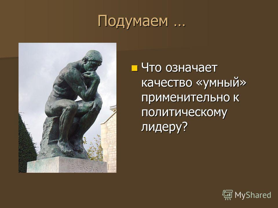 Подумаем … Что означает качество «умный» применительно к политическому лидеру? Что означает качество «умный» применительно к политическому лидеру?
