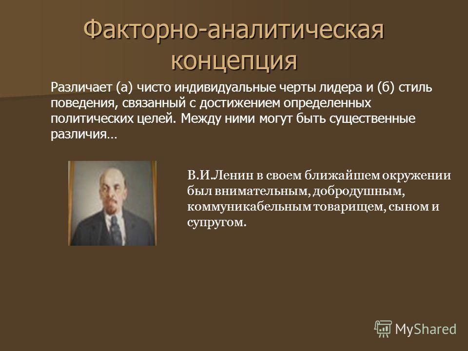Факторно-аналитическая концепция Различает (а) чисто индивидуальные черты лидера и (б) стиль поведения, связанный с достижением определенных политических целей. Между ними могут быть существенные различия… В.И.Ленин в своем ближайшем окружении был вн