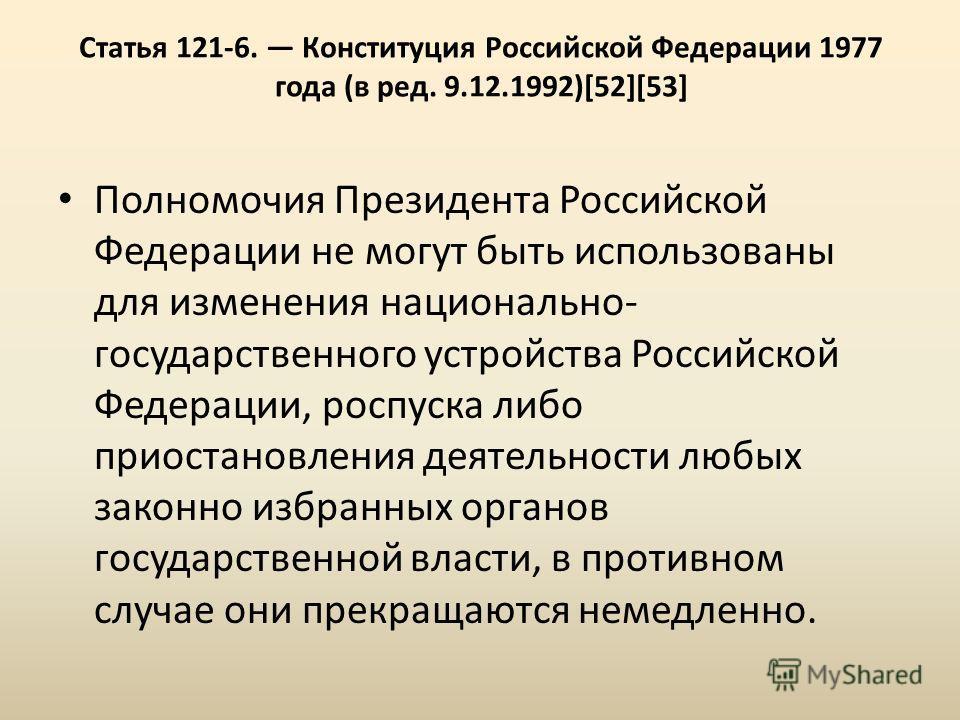 Статья 121-6. Конституция Российской Федерации 1977 года (в ред. 9.12.1992)[52][53] Полномочия Президента Российской Федерации не могут быть использованы для изменения национально- государственного устройства Российской Федерации, роспуска либо приос