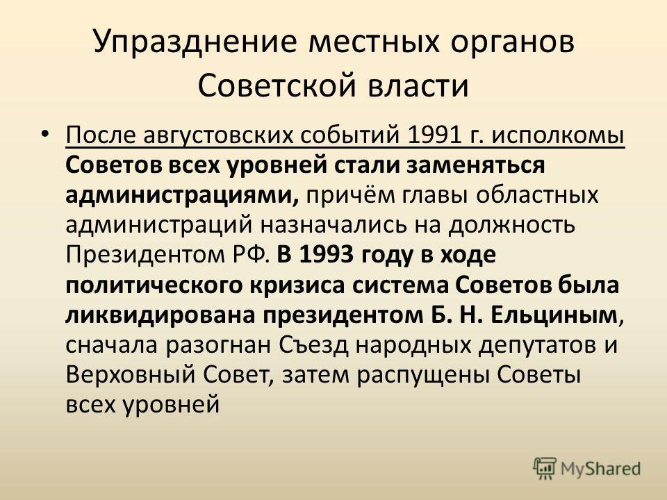 Упразднение местных органов Советской власти После августовских событий 1991 г. исполкомы Советов всех уровней стали заменяться администрациями, причём главы областных администраций назначались на должность Президентом РФ. В 1993 году в ходе политиче