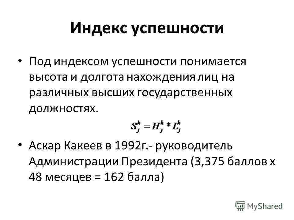 Индекс успешности Под индексом успешности понимается высота и долгота нахождения лиц на различных высших государственных должностях. Аскар Какеев в 1992г.- руководитель Администрации Президента (3,375 баллов x 48 месяцев = 162 балла)