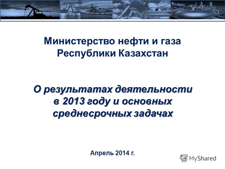 О результатах деятельности в 2013 году и основных среднесрочных задачах Министерство нефти и газа Республики Казахстан О результатах деятельности в 2013 году и основных среднесрочных задачах Апрель 2014 г.