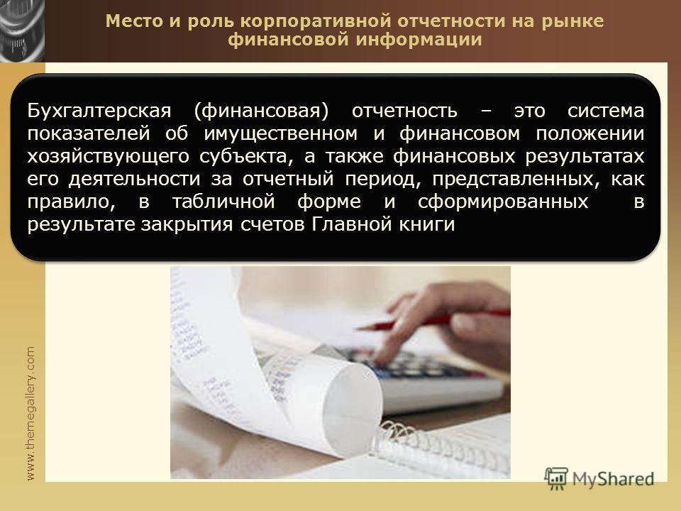 www.themegallery.com Место и роль корпоративной отчетности на рынке финансовой информации Бухгалтерская (финансовая) отчетность – это система показателей об имущественном и финансовом положении хозяйствующего субъекта, а также финансовых результатах
