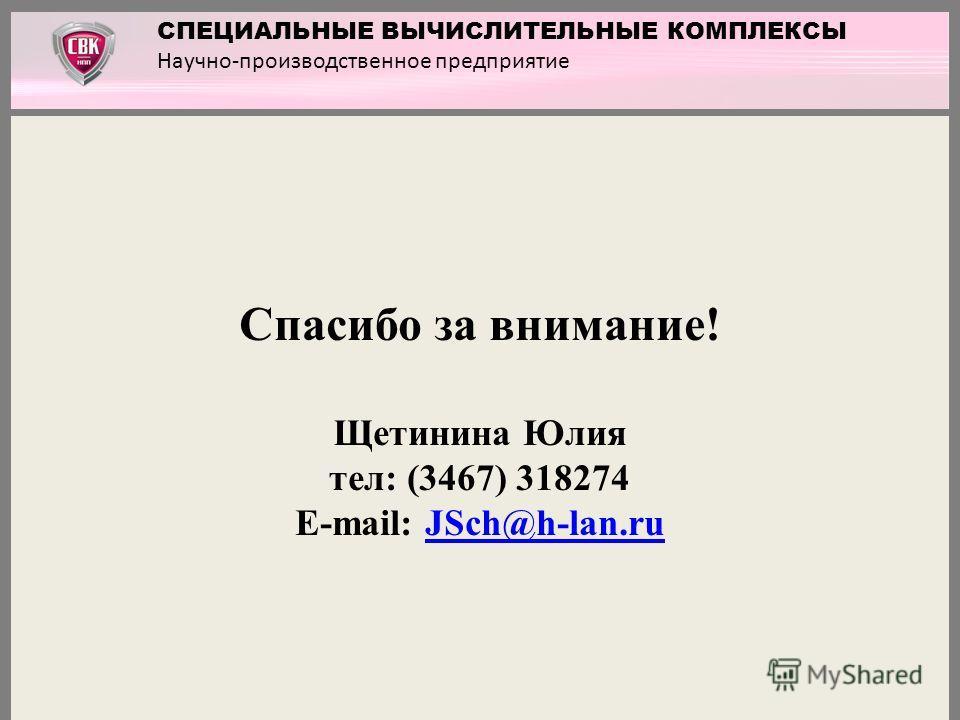 Спасибо за внимание! Щетинина Юлия тел: (3467) 318274 E-mail: JSch@h-lan.ruJSch@h-lan.ru СПЕЦИАЛЬНЫЕ ВЫЧИСЛИТЕЛЬНЫЕ КОМПЛЕКСЫ Научно-производственное предприятие