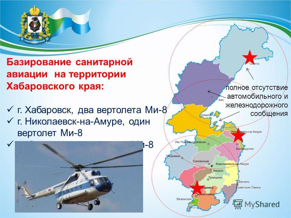 Базирование санитарной авиации на территории Хабаровского края: г. Хабаровск, два вертолета Ми-8 г. Николаевск-на-Амуре, один вертолет Ми-8 п. Охотск, один вертолет Ми-8 полное отсутствие автомобильного и железнодорожного сообщения