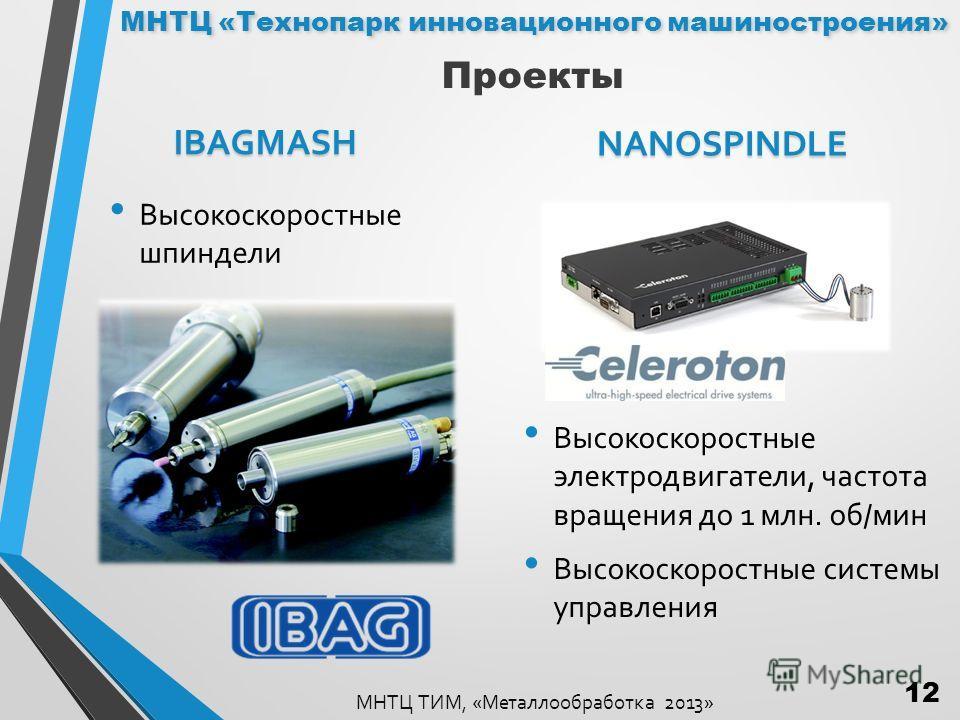 IBAGMASH Высокоскоростные шпиндели NANOSPINDLE Высокоскоростные электродвигатели, частота вращения до 1 млн. об/мин Высокоскоростные системы управления МНТЦ ТИМ, «Металлообработка 2013» Проекты МНТЦ «Технопарк инновационного машиностроения» 12
