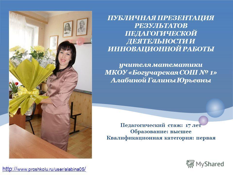 http:// www.proshkolu.ru/user/alabina05 / ПУБЛИЧНАЯ ПРЕЗЕНТАЦИЯ РЕЗУЛЬТАТОВ ПЕДАГОГИЧЕСКОЙ ДЕЯТЕЛЬНОСТИ И ИННОВАЦИОННОЙ РАБОТЫ учителя математики МКОУ «Богучарская СОШ 1» Алабиной Галины Юрьевны Педагогический стаж: 17 лет Образование: высшее Квалифи