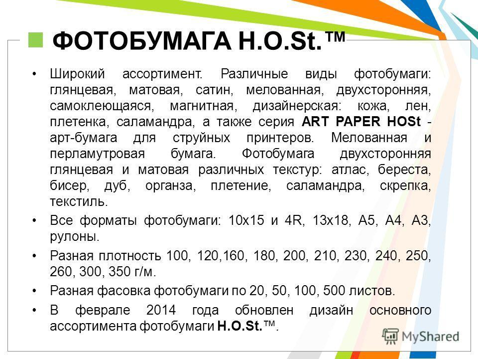 ФОТОБУМАГА H.O.St. Широкий ассортимент. Различные виды фотобумаги: глянцевая, матовая, сатин, мелованная, двухсторонняя, самоклеющаяся, магнитная, дизайнерская: кожа, лен, плетенка, саламандра, а также серия ART PAPER HOSt - арт-бумага для струйных п