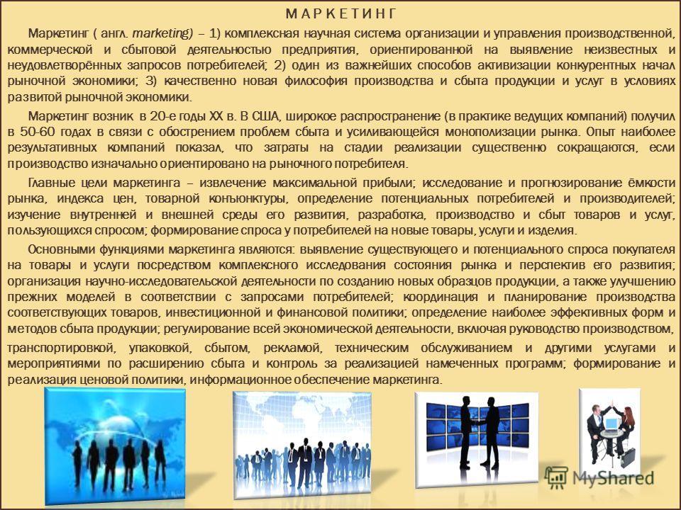 М А Р К Е Т И Н Г Маркетинг ( англ. marketing) – 1) комплексная научная система организации и управления производственной, коммерческой и сбытовой деятельностью предприятия, ориентированной на выявление неизвестных и неудовлетворённых запросов потреб