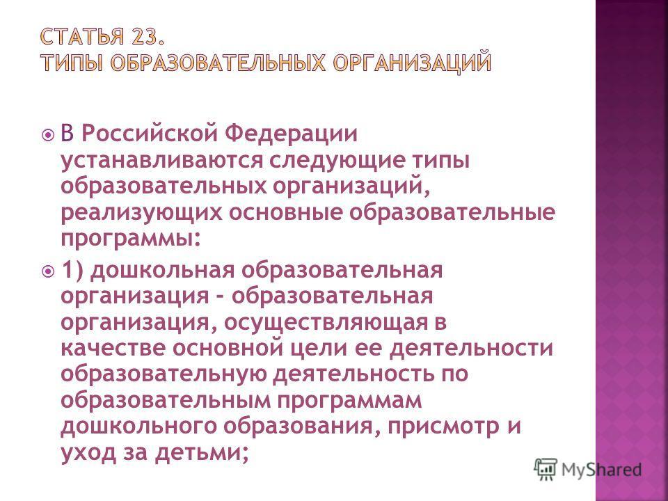 В Российской Федерации устанавливаются следующие типы образовательных организаций, реализующих основные образовательные программы: 1) дошкольная образовательная организация - образовательная организация, осуществляющая в качестве основной цели ее дея