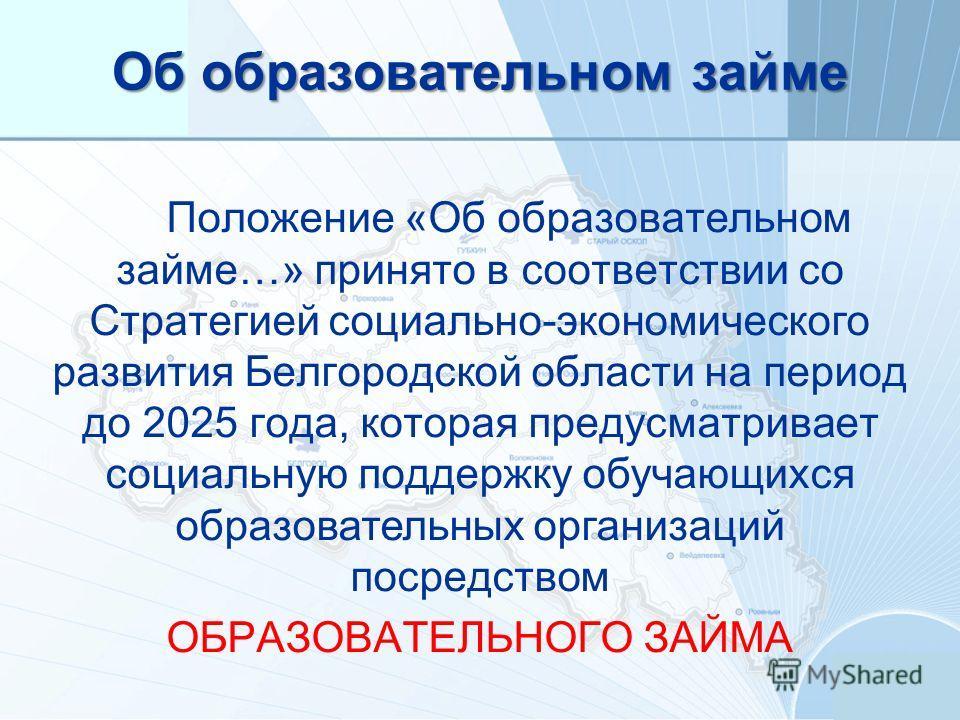 Об образовательном займе Положение «Об образовательном займе…» принято в соответствии со Стратегией социально-экономического развития Белгородской области на период до 2025 года, которая предусматривает социальную поддержку обучающихся образовательны