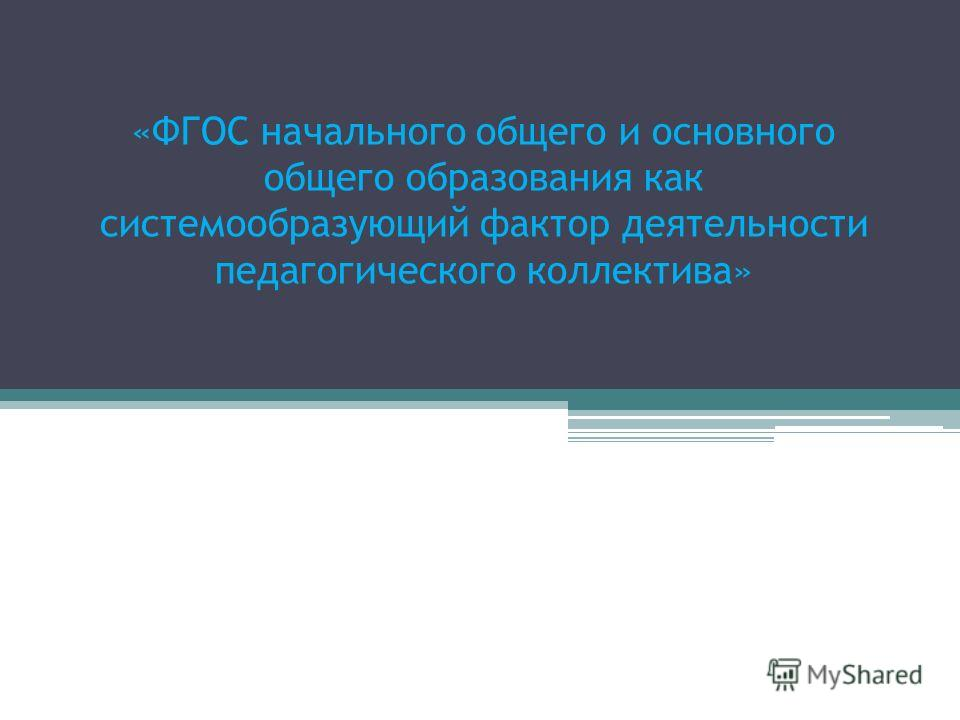 «ФГОС начального общего и основного общего образования как системообразующий фактор деятельности педагогического коллектива»