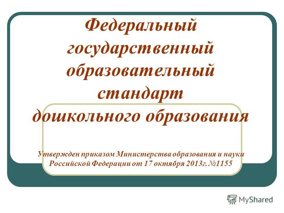 Федеральный государственный образовательный стандарт дошкольного образования Утвержден приказом Министерства образования и науки Российской Федерации от 17 октября 2013г. 1155