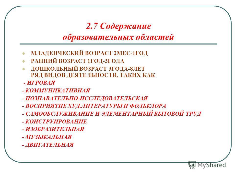 2.7 Содержание образовательных областей МЛАДЕНЧЕСКИЙ ВОЗРАСТ 2МЕС-1ГОД РАННИЙ ВОЗРАСТ 1ГОД-3ГОДА ДОШКОЛЬНЫЙ ВОЗРАСТ 3ГОДА-8ЛЕТ РЯД ВИДОВ ДЕЯТЕЛЬНОСТИ, ТАКИХ КАК - ИГРОВАЯ - КОММУНИКАТИВНАЯ - ПОЗНАВАТЕЛЬНО-ИССЛЕДОВАТЕЛЬСКАЯ - ВОСПРИЯТИЕ ХУД.ЛИТЕРАТУРЫ