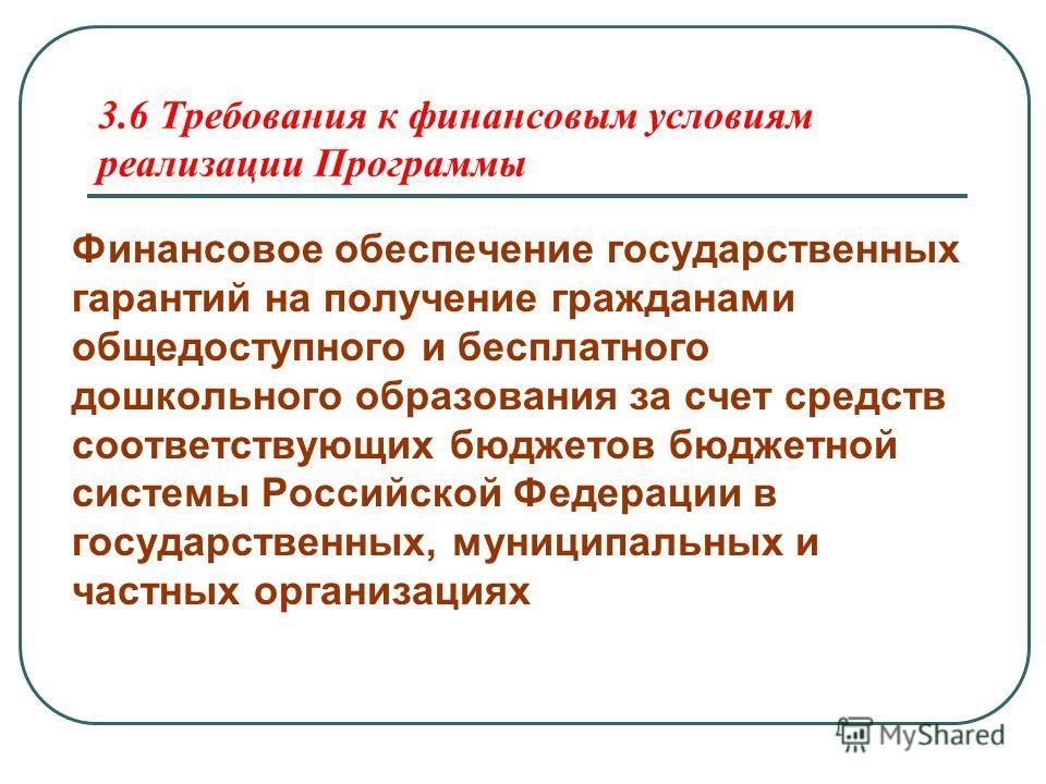 3.6 Требования к финансовым условиям реализации Программы Финансовое обеспечение государственных гарантий на получение гражданами общедоступного и бесплатного дошкольного образования за счет средств соответствующих бюджетов бюджетной системы Российск