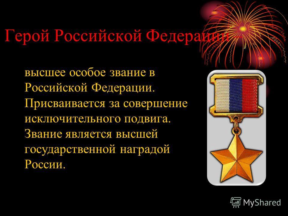 Герой Российской Федерации – высшее особое звание в Российской Федерации. Присваивается за совершение исключительного подвига. Звание является высшей государственной наградой России.