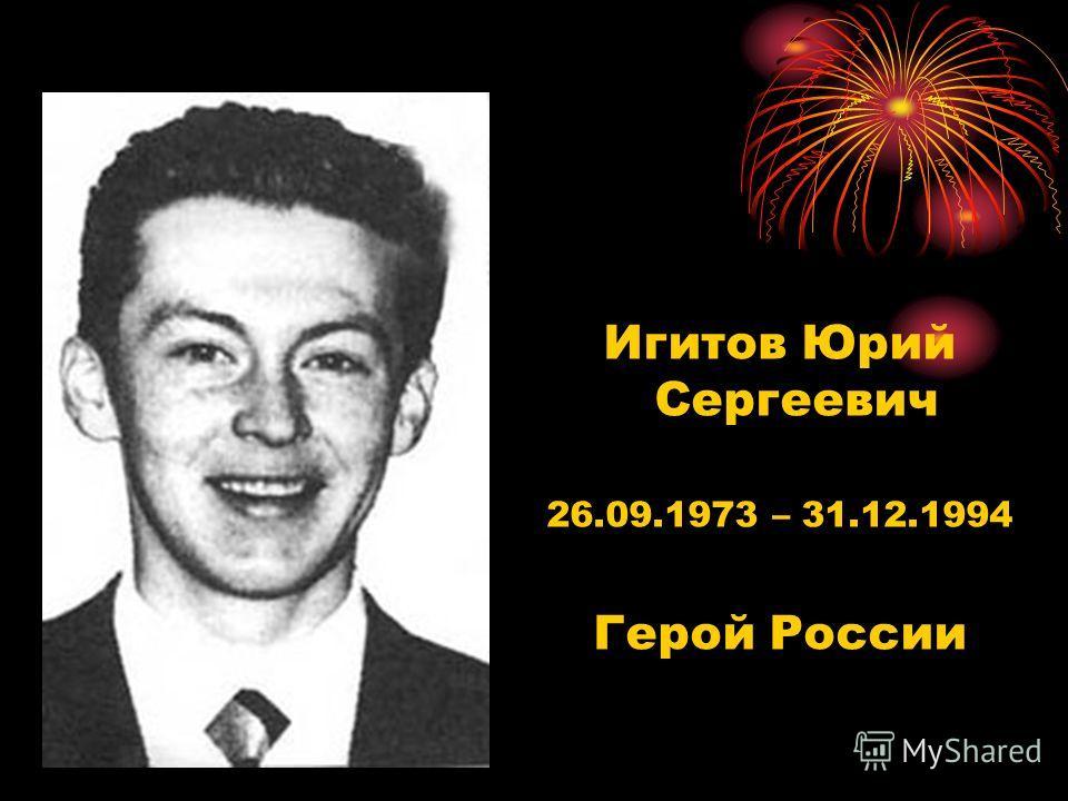 Игитов Юрий Сергеевич 26.09.1973 – 31.12.1994 Герой России