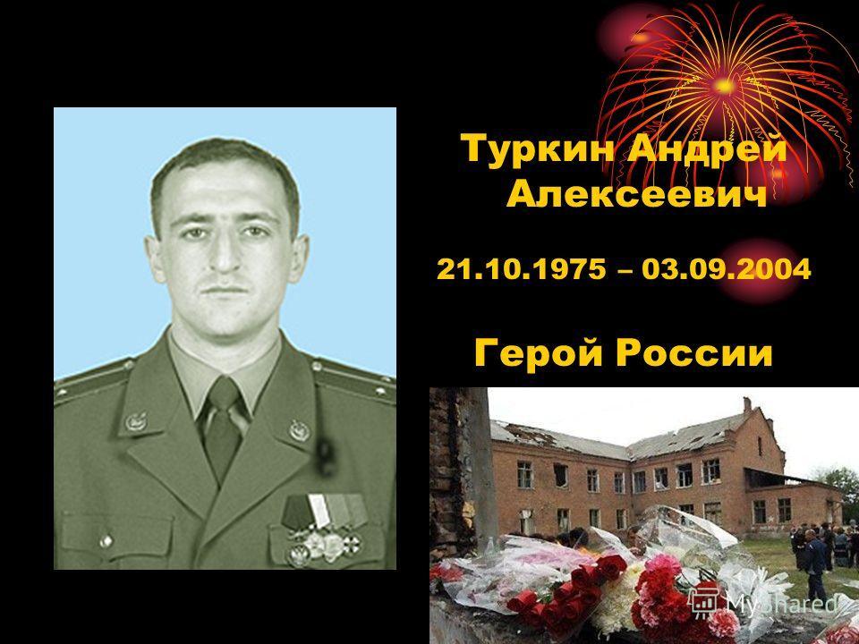 Туркин Андрей Алексеевич 21.10.1975 – 03.09.2004 Герой России