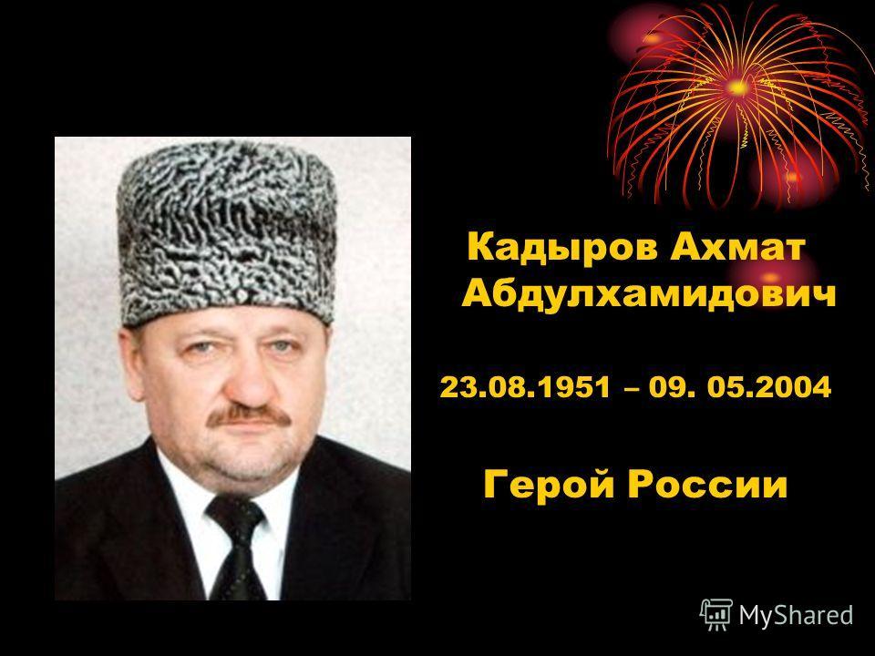 Кадыров Ахмат Абдулхамидович 23.08.1951 – 09. 05.2004 Герой России