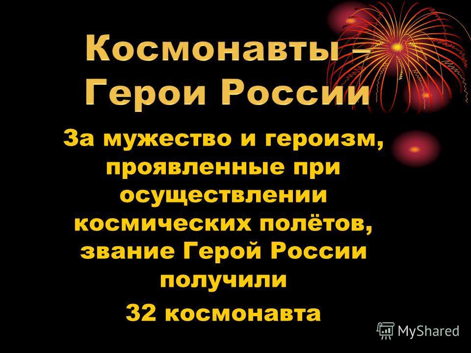 За мужество и героизм, проявленные при осуществлении космических полётов, звание Герой России получили 32 космонавта