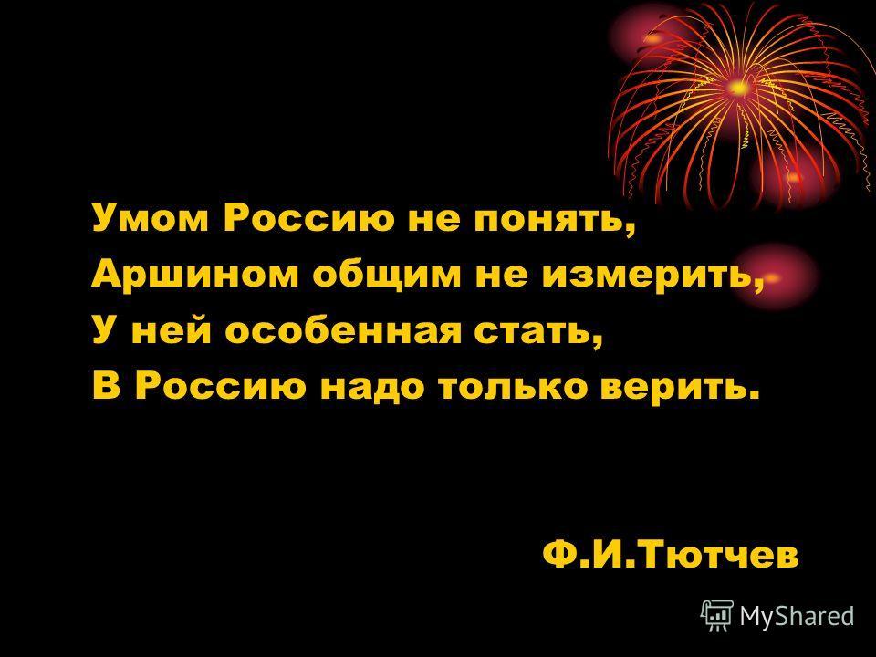 Умом Россию не понять, Аршином общим не измерить, У ней особенная стать, В Россию надо только верить. Ф.И.Тютчев