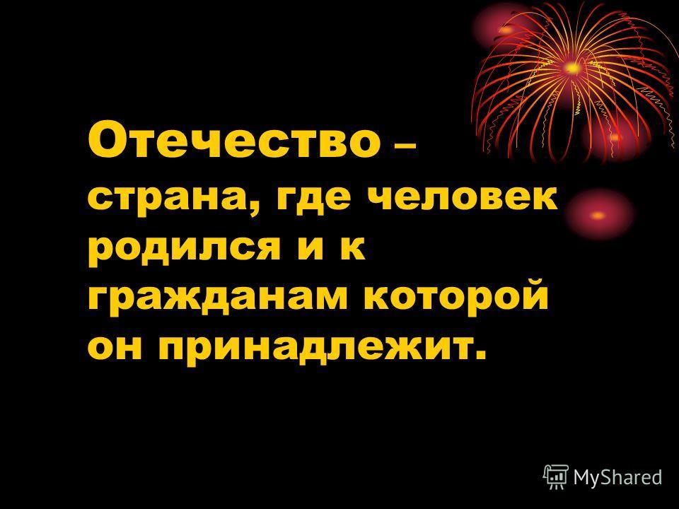 Отечество – страна, где человек родился и к гражданам которой он принадлежит.