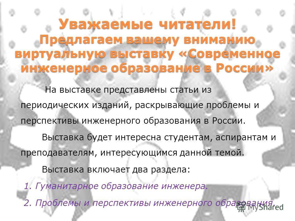 Уважаемые читатели! Предлагаем вашему вниманию виртуальную выставку «Современное инженерное образование в России» На выставке представлены статьи из периодических изданий, раскрывающие проблемы и перспективы инженерного образования в России. Выставка