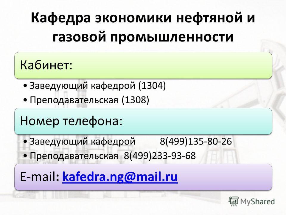 Кафедра экономики нефтяной и газовой промышленности Кабинет: Заведующий кафедрой (1304) Преподавательская (1308) Номер телефона: Заведующий кафедрой 8(499)135-80-26 Преподавательская 8(499)233-93-68 E-mail: kafedra.ng@mail.rukafedra.ng@mail.ru