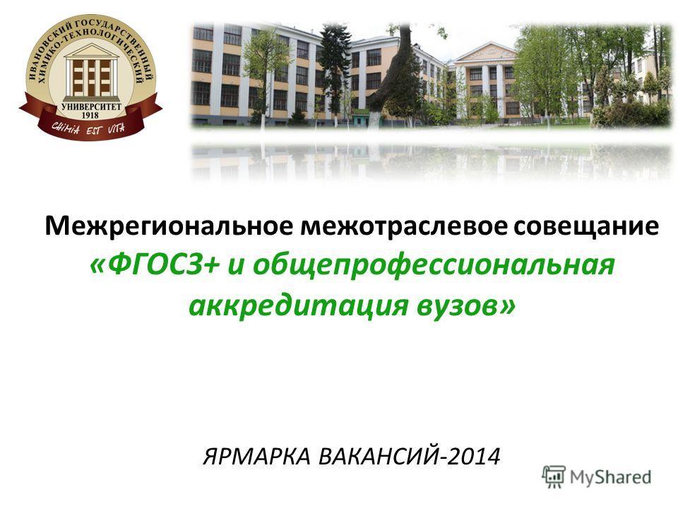 Межрегиональное межотраслевое совещание «ФГОС3+ и общепрофессиональная аккредитация вузов» ЯРМАРКА ВАКАНСИЙ-2014