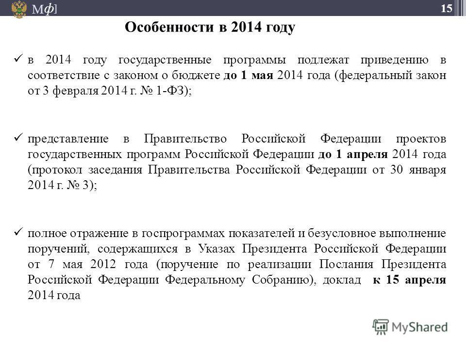 М ] ф 15 Особенности в 2014 году в 2014 году государственные программы подлежат приведению в соответствие с законом о бюджете до 1 мая 2014 года (федеральный закон от 3 февраля 2014 г. 1-ФЗ); представление в Правительство Российской Федерации проекто