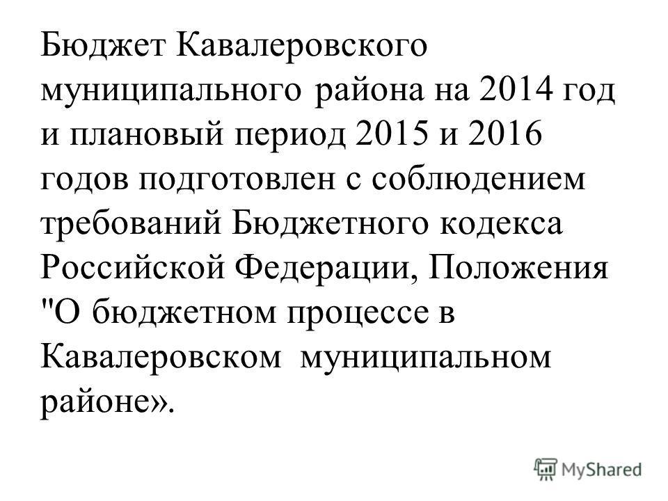 Бюджет Кавалеровского муниципального района на 2014 год и плановый период 2015 и 2016 годов подготовлен с соблюдением требований Бюджетного кодекса Российской Федерации, Положения О бюджетном процессе в Кавалеровском муниципальном районе».